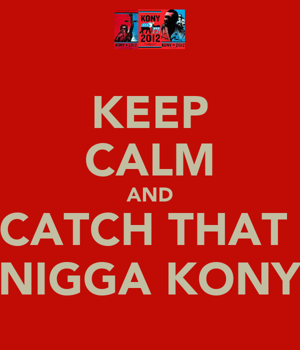 KEEP CALM AND CATCH THAT  NIGGA KONY
