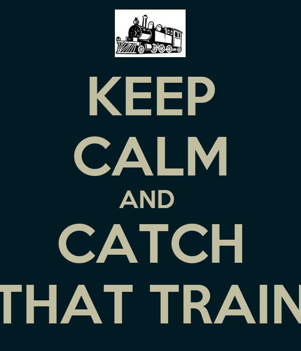 KEEP CALM AND  CATCH THAT TRAIN