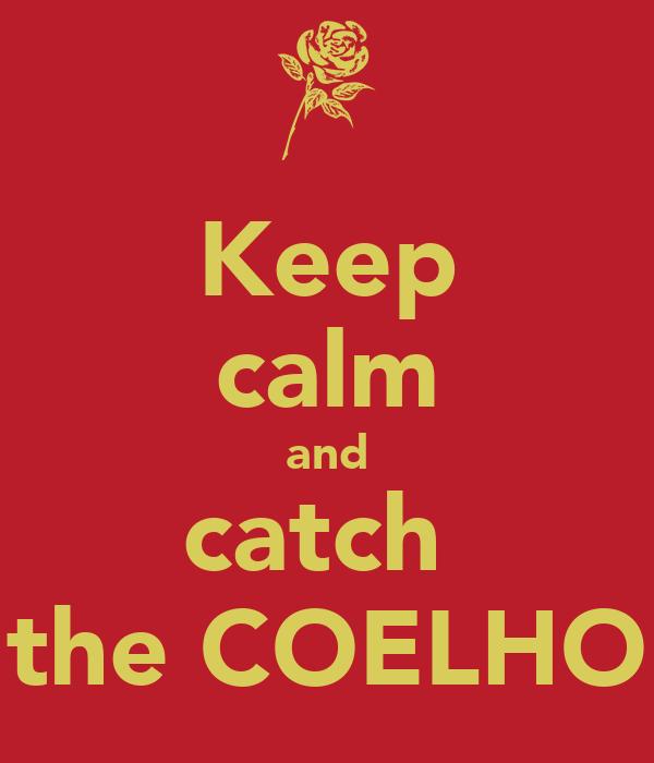 Keep calm and catch  the COELHO