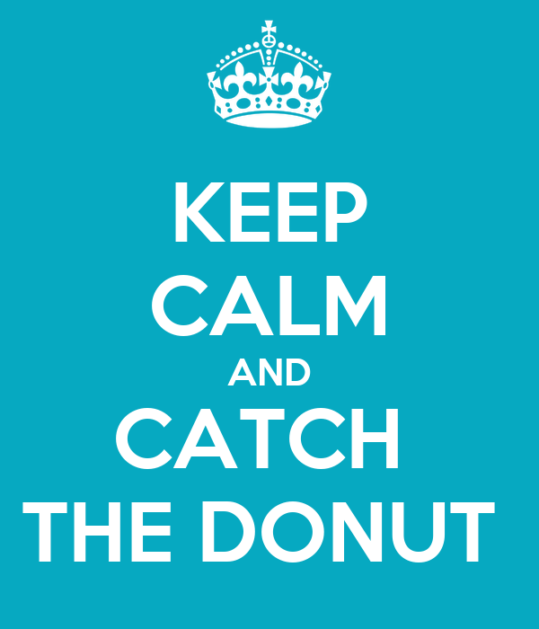 KEEP CALM AND CATCH  THE DONUT