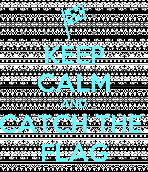 KEEP CALM AND CATCH THE  FLAG