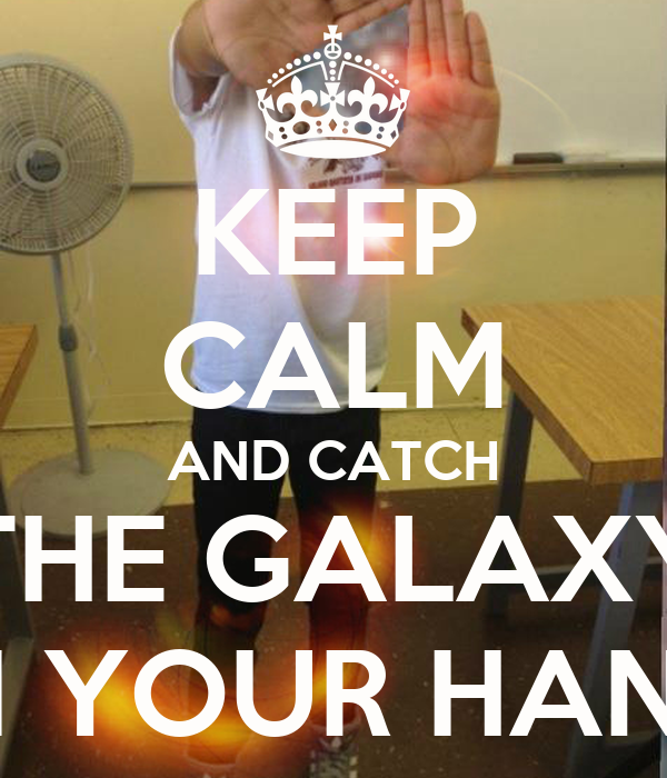 KEEP CALM AND CATCH THE GALAXY IN YOUR HAND