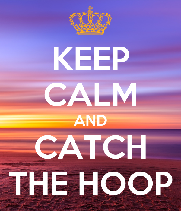 KEEP CALM AND CATCH THE HOOP