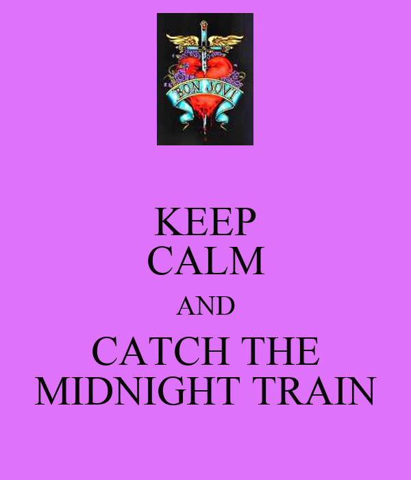 KEEP CALM AND CATCH THE MIDNIGHT TRAIN