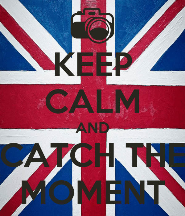 KEEP CALM AND CATCH THE MOMENT
