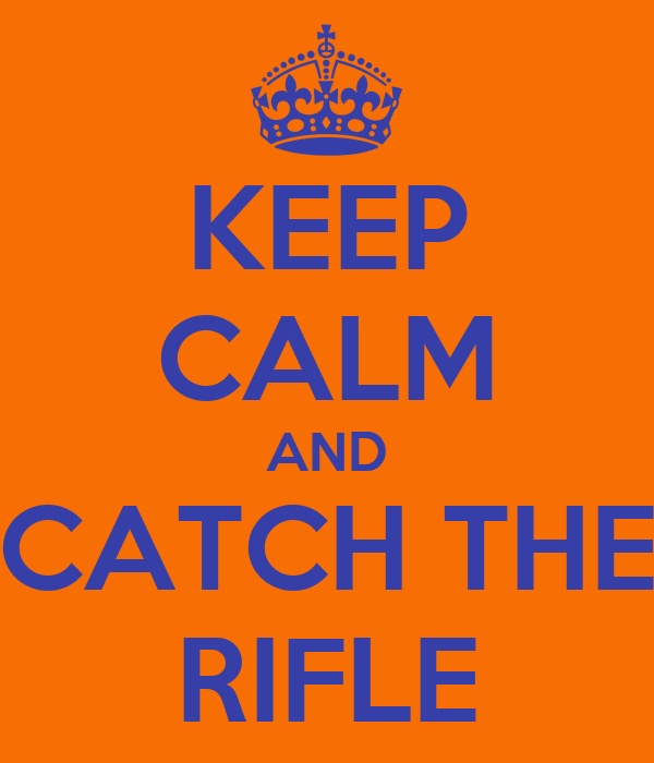 KEEP CALM AND CATCH THE RIFLE