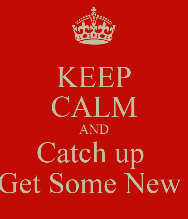 KEEP CALM AND Catch up  And Get Some New Hoes