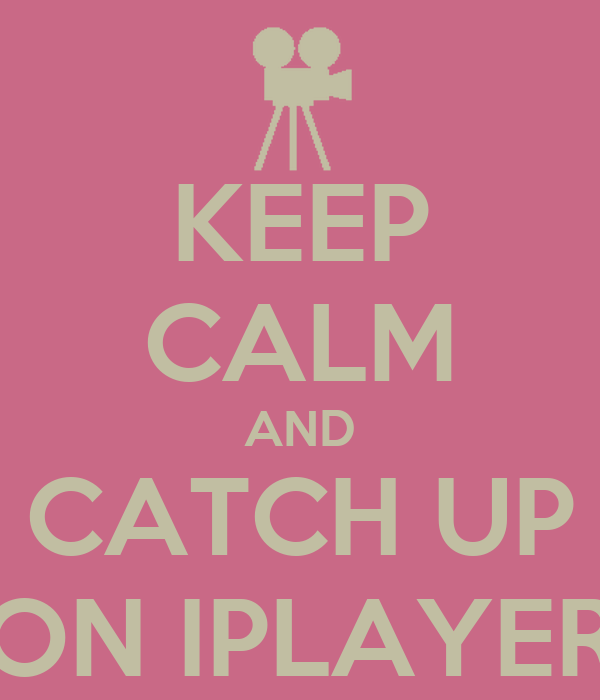 KEEP CALM AND CATCH UP ON IPLAYER