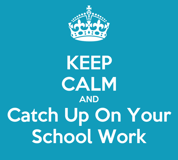 KEEP CALM AND Catch Up On Your School Work
