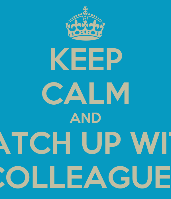 KEEP CALM AND CATCH UP WITH COLLEAGUES