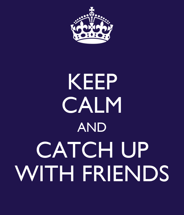 KEEP CALM AND CATCH UP WITH FRIENDS