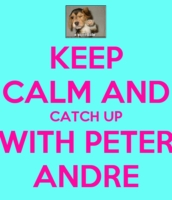 KEEP CALM AND CATCH UP WITH PETER ANDRE