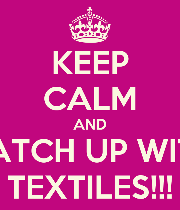 KEEP CALM AND CATCH UP WITH TEXTILES!!!