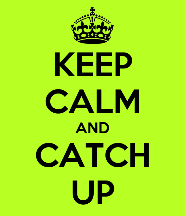 KEEP CALM AND CATCH UP