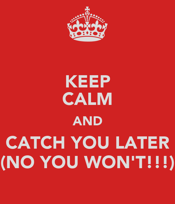 KEEP CALM AND CATCH YOU LATER (NO YOU WON'T!!!)