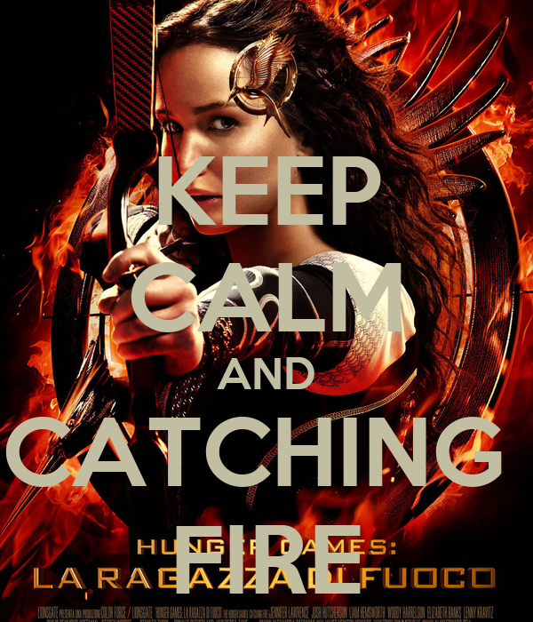 KEEP CALM AND CATCHING  FIRE