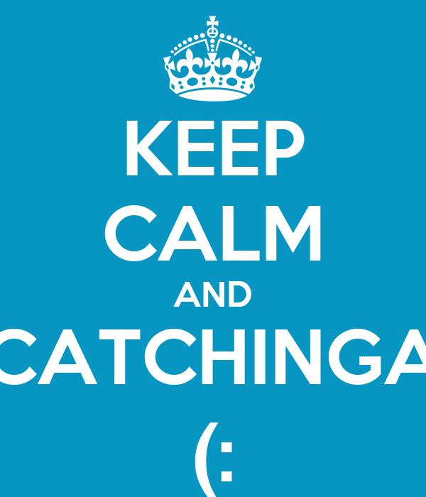 KEEP CALM AND CATCHINGA (: