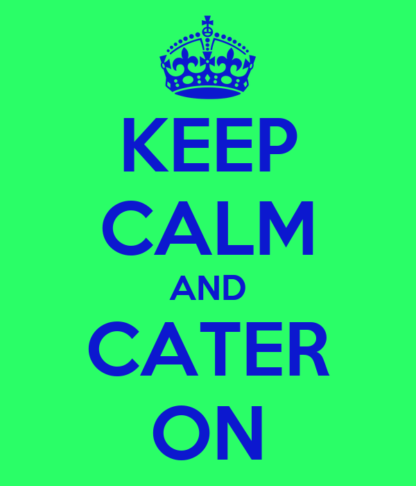 KEEP CALM AND CATER ON