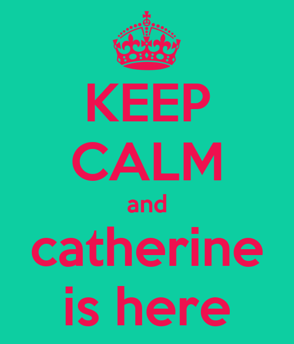 KEEP CALM and catherine is here
