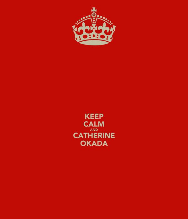 KEEP CALM AND CATHERINE OKADA