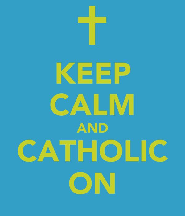 KEEP CALM AND CATHOLIC ON