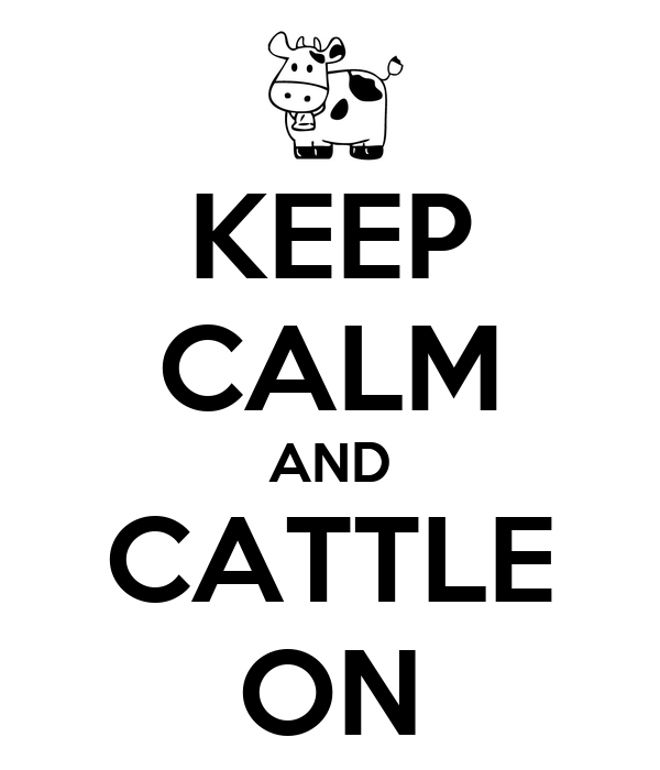 KEEP CALM AND CATTLE ON