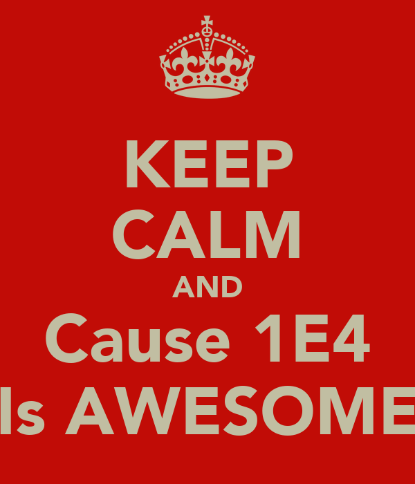 KEEP CALM AND Cause 1E4 Is AWESOME