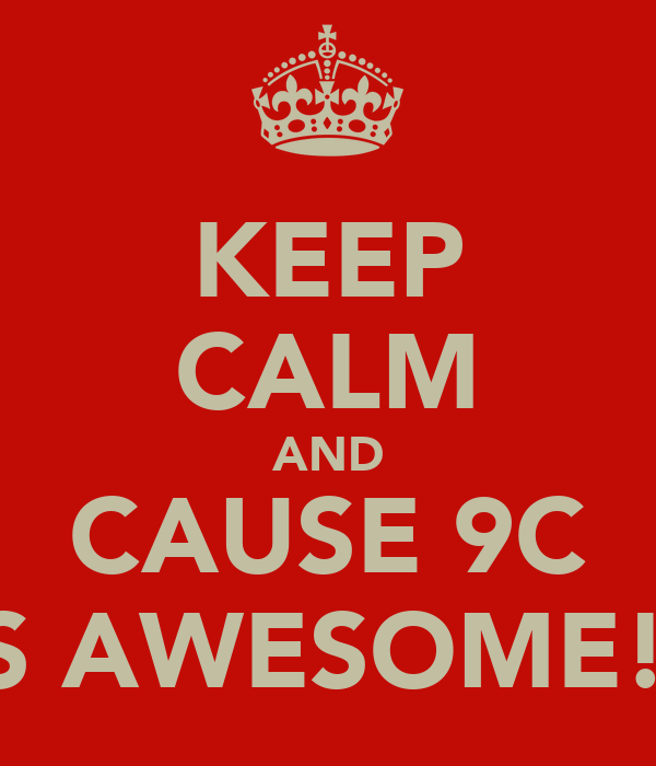 KEEP CALM AND CAUSE 9C IS AWESOME!!
