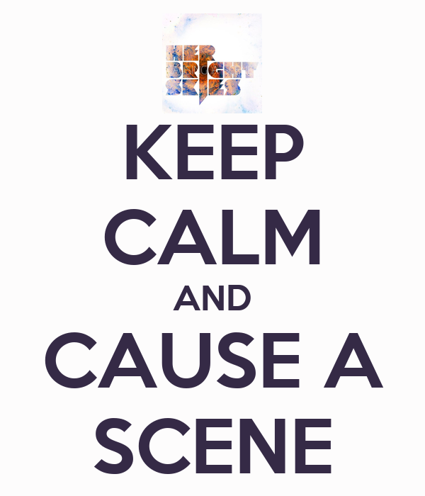 KEEP CALM AND CAUSE A SCENE