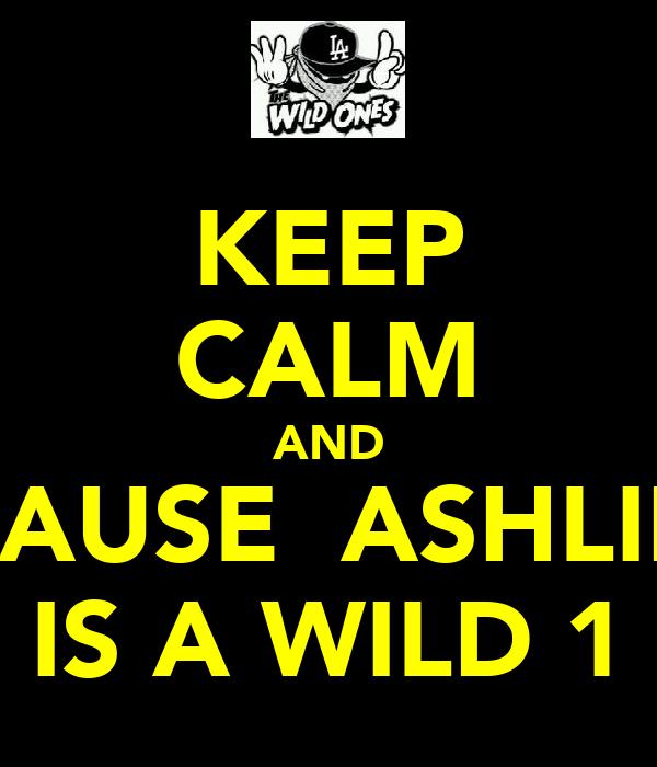 KEEP CALM AND  CAUSE  ASHLIN  IS A WILD 1