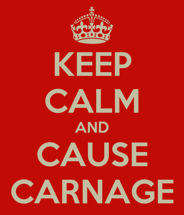 KEEP CALM AND CAUSE CARNAGE