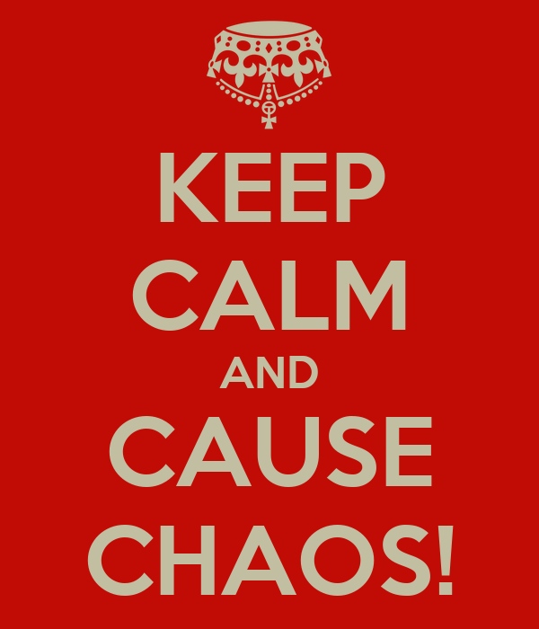 KEEP CALM AND CAUSE CHAOS!