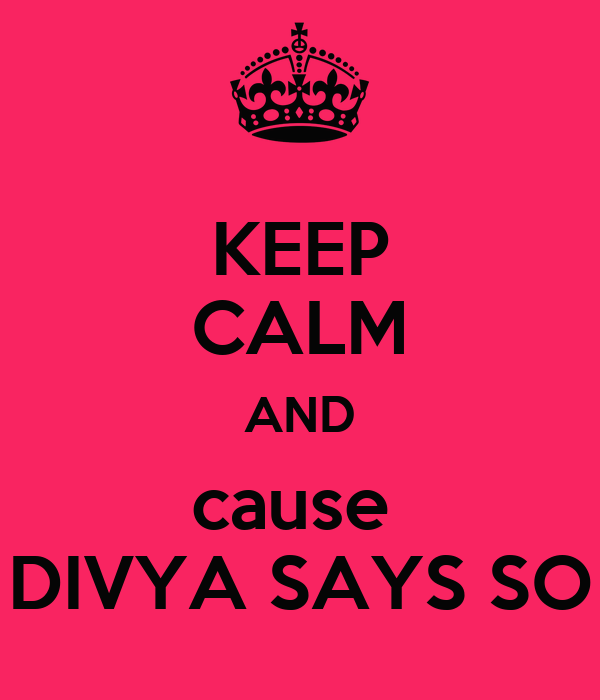 KEEP CALM AND cause  DIVYA SAYS SO