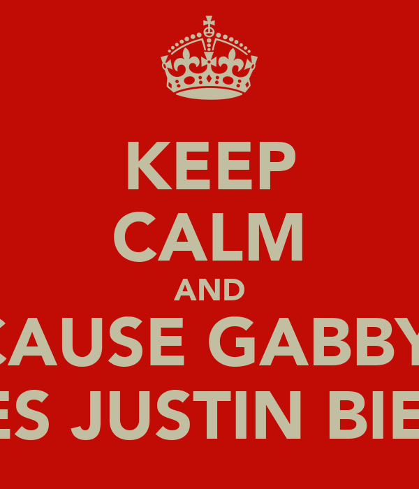 KEEP CALM AND CAUSE GABBY  LOVES JUSTIN BIEBER!
