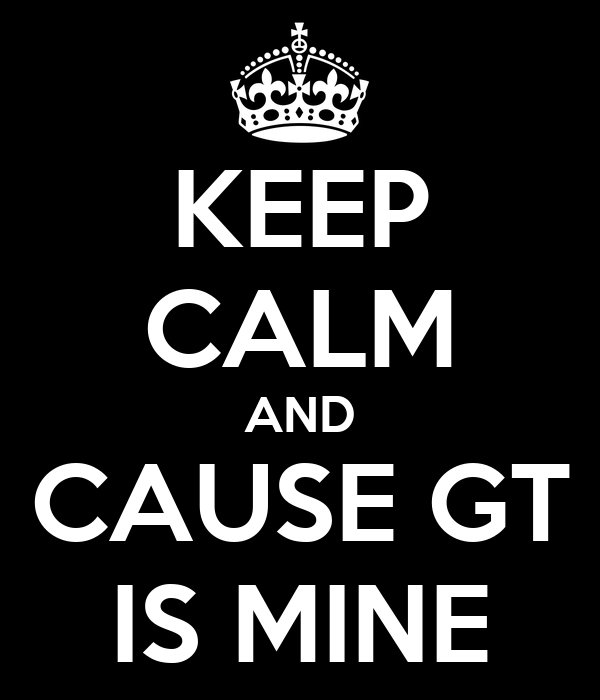 KEEP CALM AND CAUSE GT IS MINE