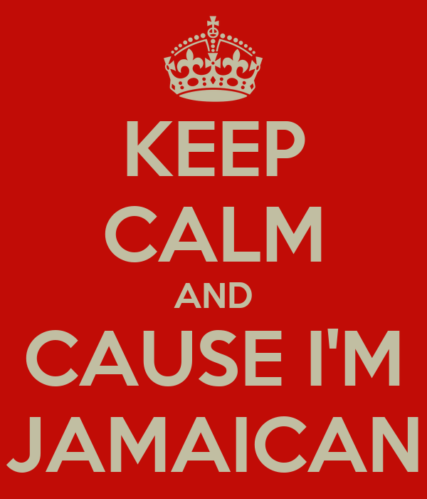KEEP CALM AND CAUSE I'M JAMAICAN