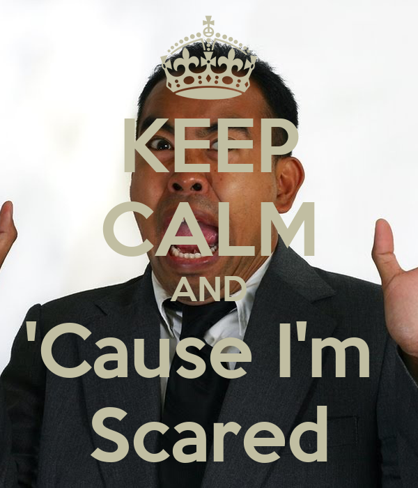 KEEP CALM AND 'Cause I'm  Scared