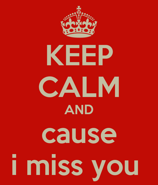 KEEP CALM AND cause i miss you
