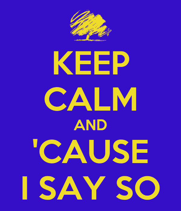 KEEP CALM AND 'CAUSE I SAY SO