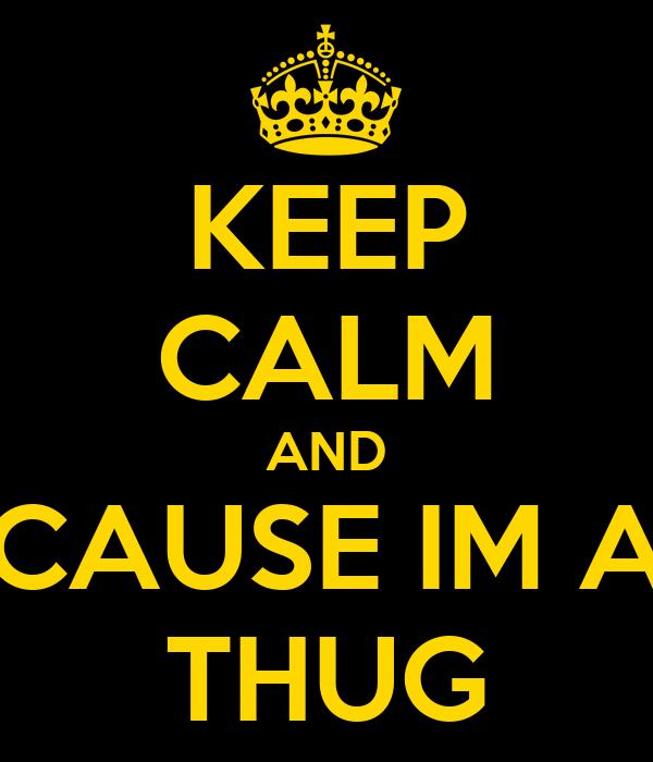 KEEP CALM AND CAUSE IM A THUG