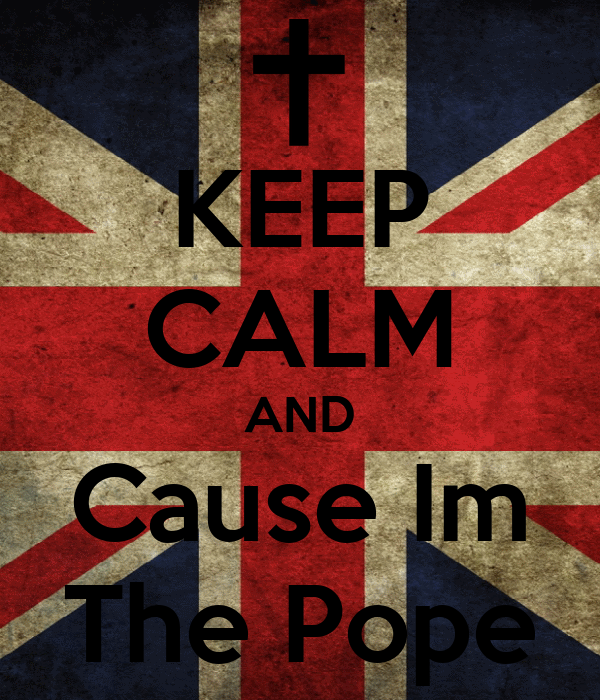 KEEP CALM AND Cause Im The Pope