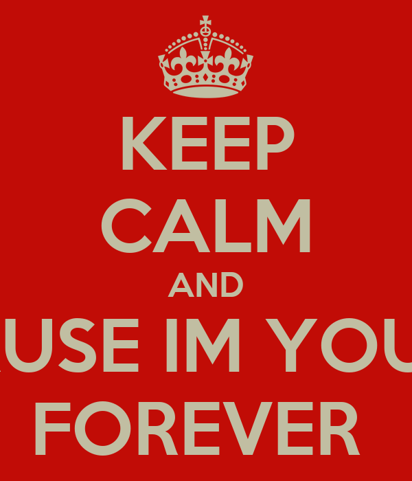 KEEP CALM AND CAUSE IM YOURS FOREVER