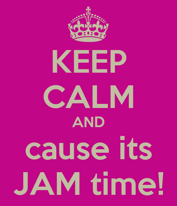 KEEP CALM AND cause its JAM time!