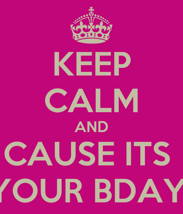 KEEP CALM AND CAUSE ITS  YOUR BDAY