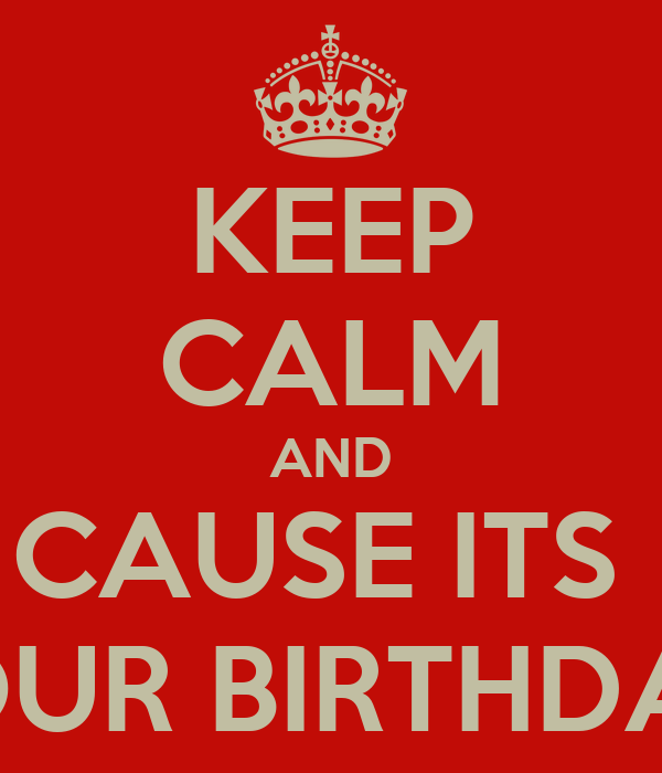 KEEP CALM AND CAUSE ITS  YOUR BIRTHDAY