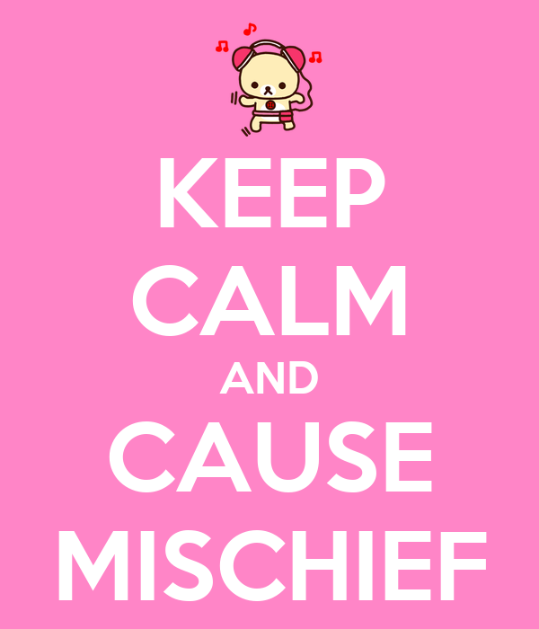 KEEP CALM AND CAUSE MISCHIEF