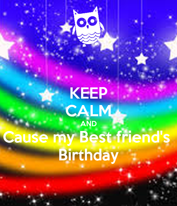 KEEP CALM AND Cause my Best friend's  Birthday
