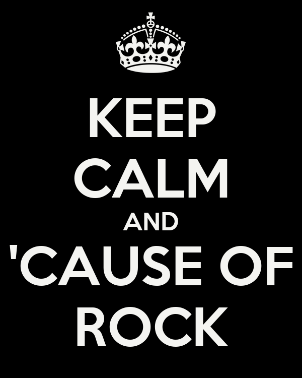 KEEP CALM AND 'CAUSE OF ROCK