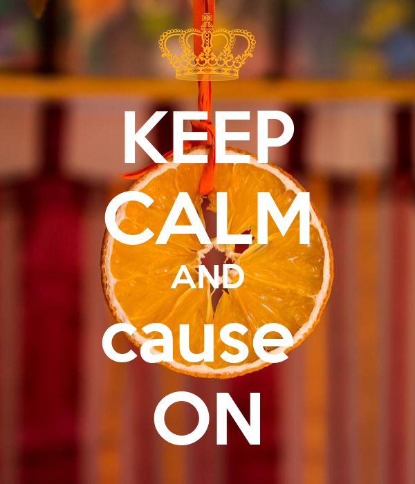 KEEP CALM AND cause  ON