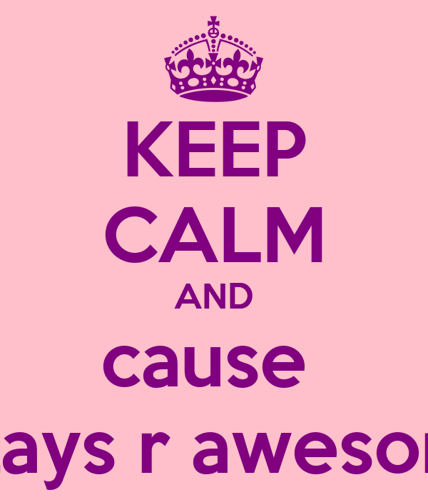KEEP CALM AND cause  pillays r awesome